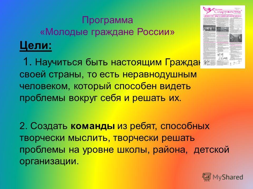 Программа «Молодые граждане России» Цели: 1. Научиться быть настоящим Гражданином своей страны, то есть неравнодушным человеком, который способен видеть проблемы вокруг себя и решать их. 2. Создать команды из ребят, способных творчески мыслить, творч