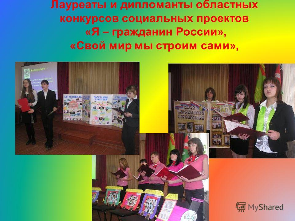 Лауреаты и дипломанты областных конкурсов социальных проектов « Я – гражданин России », «Свой мир мы строим сами »,