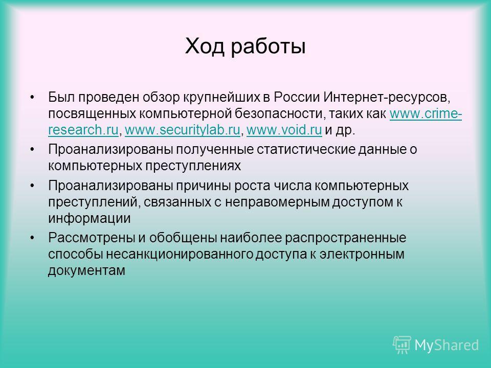 Ход работы Был проведен обзор крупнейших в России Интернет-ресурсов, посвященных компьютерной безопасности, таких как www.crime- research.ru, www.securitylab.ru, www.void.ru и др.www.crime- research.ruwww.securitylab.ruwww.void.ru Проанализированы по