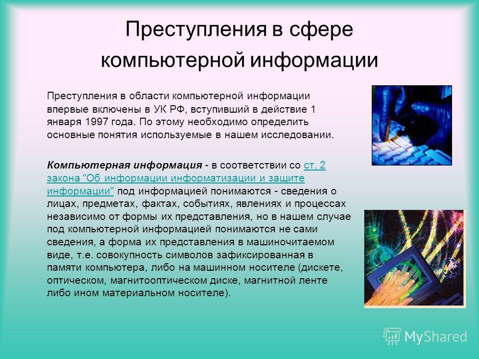 Преступления в сфере компьютерной информации Преступления в области компьютерной информации впервые включены в УК РФ, вступивший в действие 1 января 1997 года. По этому необходимо определить основные понятия используемые в нашем исследовании. Компьют