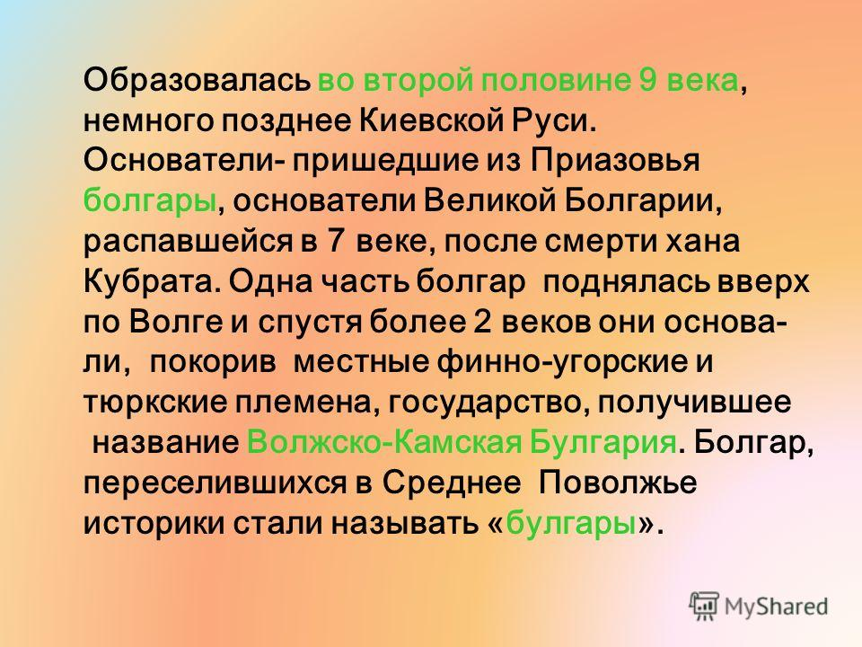 Образовалась во второй половине 9 века, немного позднее Киевской Руси. Основатели- пришедшие из Приазовья болгары, основатели Великой Болгарии, распавшейся в 7 веке, после смерти хана Кубрата. Одна часть болгар поднялась вверх по Волге и спустя более