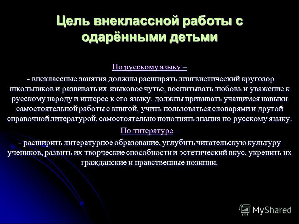 Цель внеклассной работы с одарёнными детьми По русскому языку – - внеклассные занятия должны расширять лингвистический кругозор школьников и развивать их языковое чутье, воспитывать любовь и уважение к русскому народу и интерес к его языку, должны пр