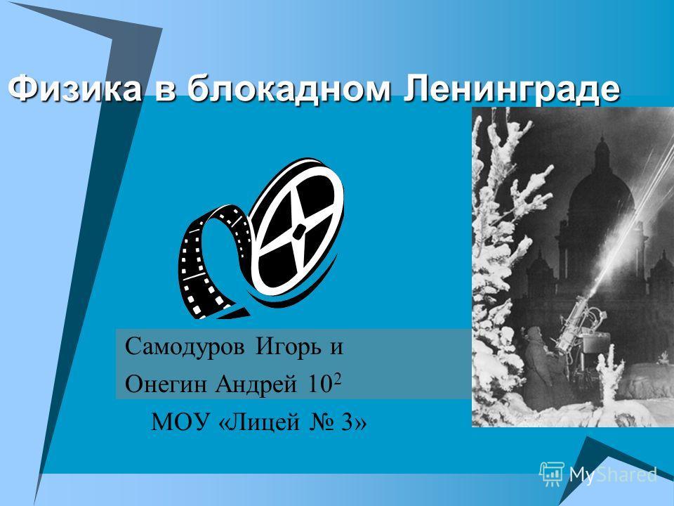 Физика в блокадном Ленинграде Самодуров Игорь и Онегин Андрей 10 2 МОУ «Лицей 3»