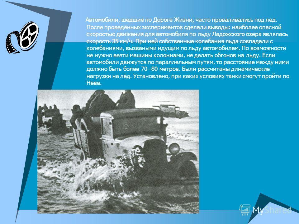 Автомобили, шедшие по Дороге Жизни, часто проваливались под лед. После проведённых экспериментов сделали выводы: наиболее опасной скоростью движения для автомобиля по льду Ладожского озера являлась скорость 35 км/ч. При ней собственные колебания льда