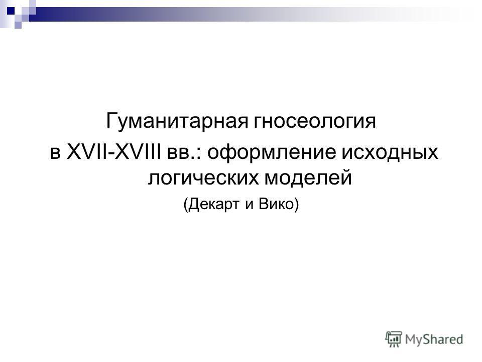 Гуманитарная гносеология в XVII-XVIII вв.: оформление исходных логических моделей (Декарт и Вико)