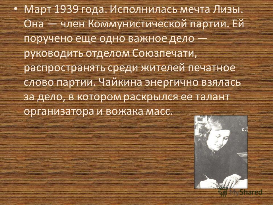 Март 1939 года. Исполнилась мечта Лизы. Она член Коммунистической партии. Ей поручено еще одно важное дело руководить отделом Союзпечати, распространять среди жителей печатное слово партии. Чайкина энергично взялась за дело, в котором раскрылся ее та