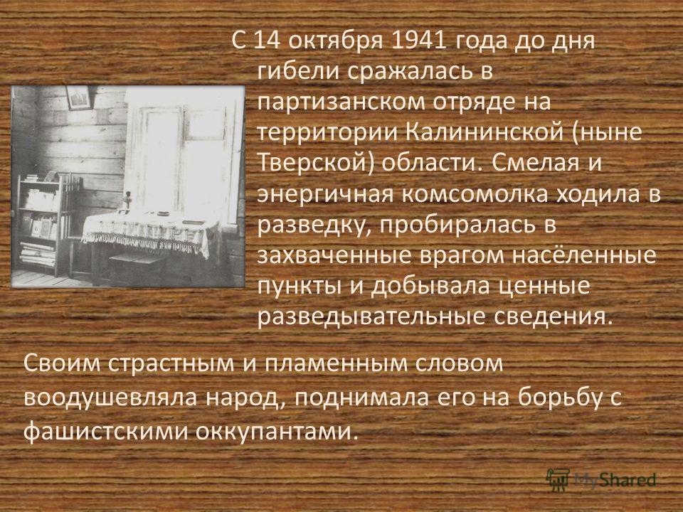 С 14 октября 1941 года до дня гибели сражалась в партизанском отряде на территории Калининской (ныне Тверской) области. Смелая и энергичная комсомолка ходила в разведку, пробиралась в захваченные врагом насёленные пункты и добывала ценные разведывате