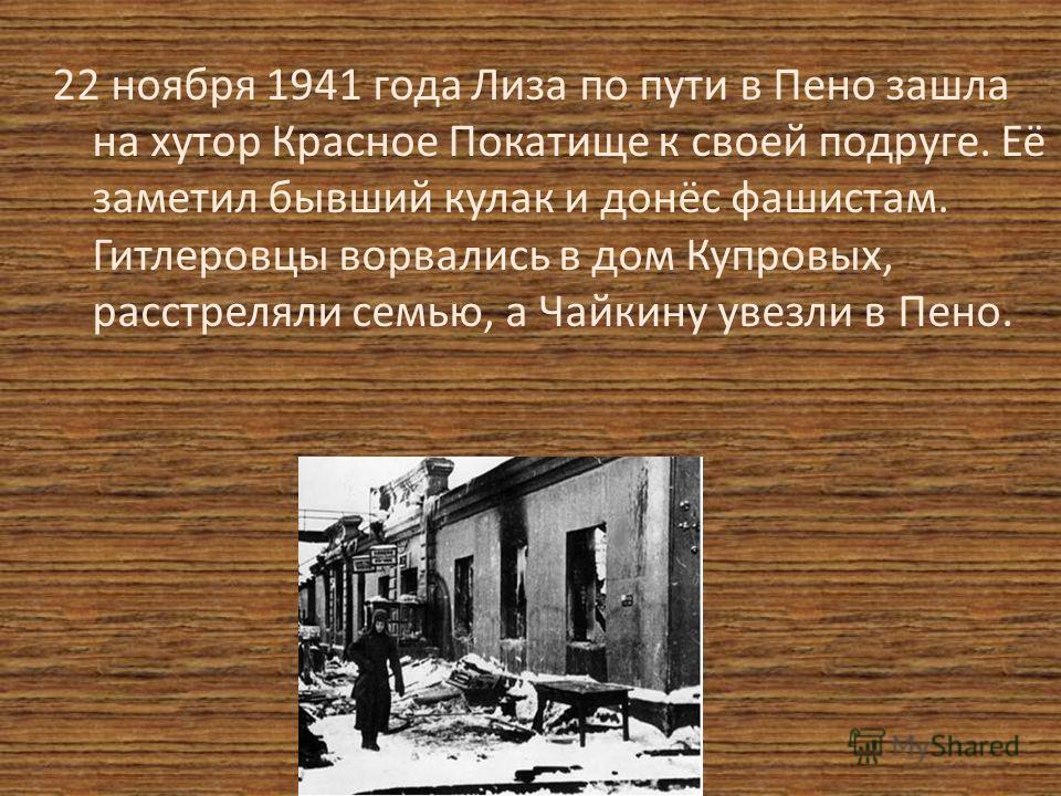 22 ноября 1941 года Лиза по пути в Пено зашла на хутор Красное Покатище к своей подруге. Её заметил бывший кулак и донёс фашистам. Гитлеровцы ворвались в дом Купровых, расстреляли семью, а Чайкину увезли в Пено.