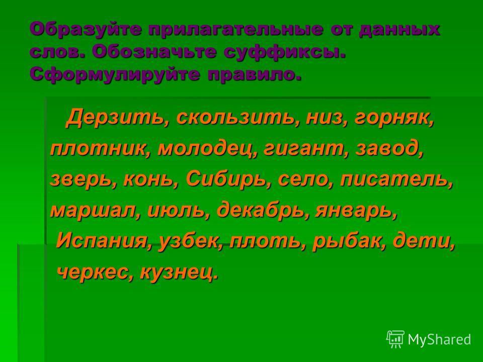 Образуйте прилагательные от данных слов. Обозначьте суффиксы. Сформулируйте правило. Дерзить, скользить, низ, горняк, Дерзить, скользить, низ, горняк, плотник, молодец, гигант, завод, зверь, конь, Сибирь, село, писатель, маршал, июль, декабрь, январь