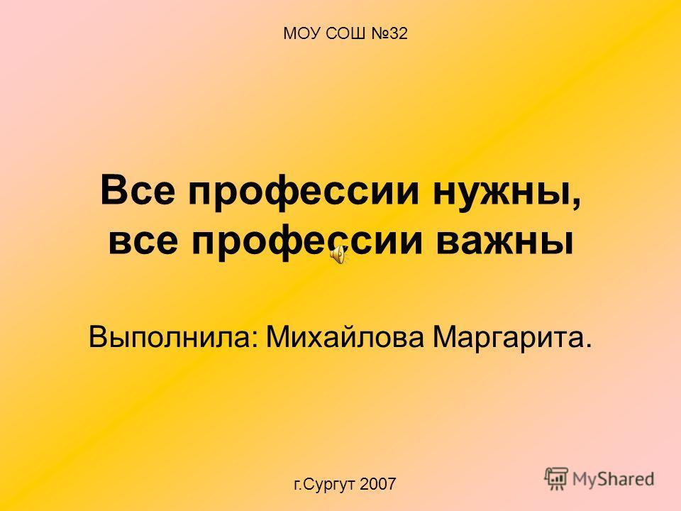 Все профессии нужны, все профессии важны Выполнила: Михайлова Маргарита. МОУ СОШ 32 г.Сургут 2007