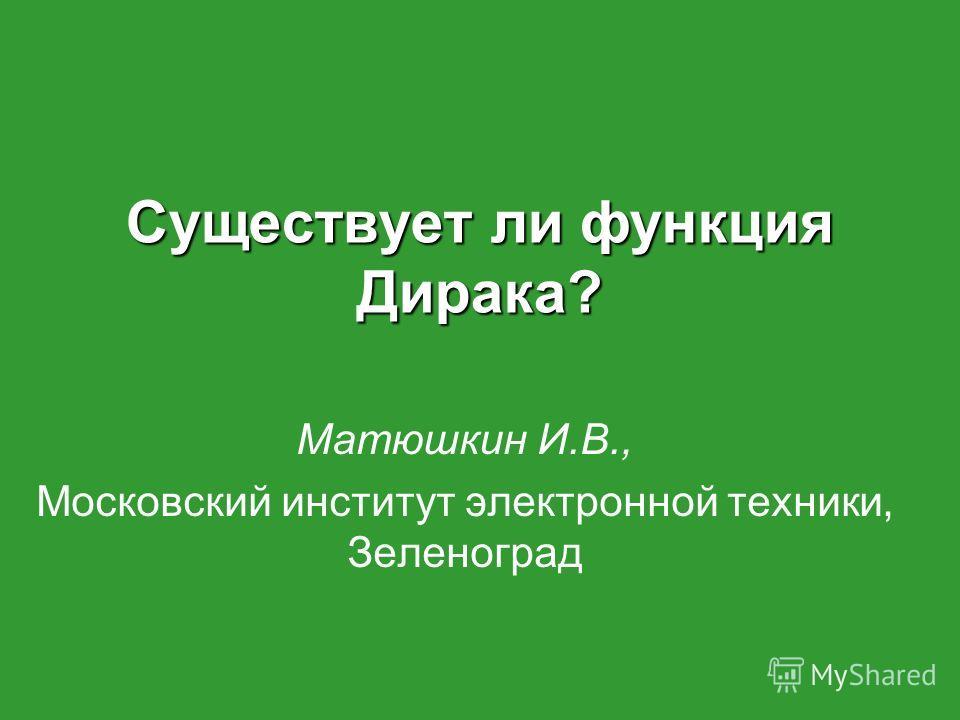 Существует ли функция Дирака? Матюшкин И.В., Московский институт электронной техники, Зеленоград