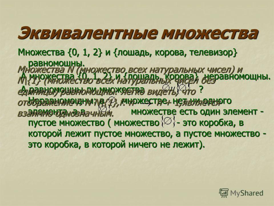 Эквивалентные множества Множества {0, 1, 2} и {лошадь, корова, телевизор} равномощны. А множества {0, 1, 2} и {лошадь, корова} неравномощны. А множества {0, 1, 2} и {лошадь, корова} неравномощны. А равномощны ли множества ? Неравномощны: в множестве