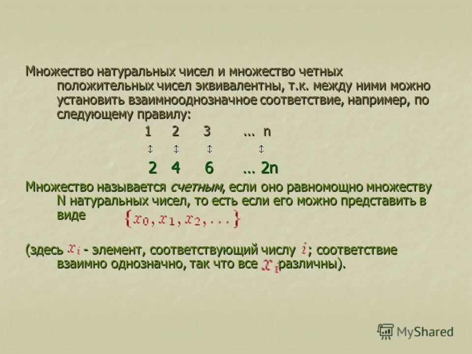 Множество натуральных чисел и множество четных положительных чисел эквивалентны, т.к. между ними можно установить взаимнооднозначное соответствие, например, по следующему правилу: 1 2 3... n 2 4 6 … 2n Множество называется счетным, если оно равномощн