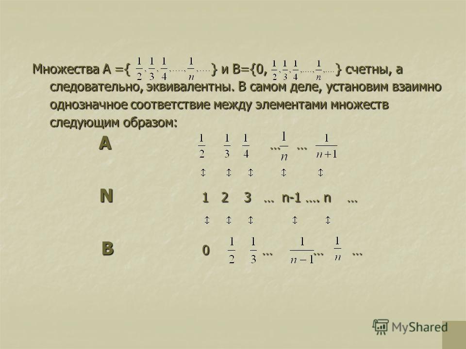 Множества А ={ } и В={0, } счетны, а следовательно, эквивалентны. В самом деле, установим взаимно однозначное соответствие между элементами множеств следующим образом: А А … … … N N 1 1 2 3 … n-1 …. n … В 0 0 … … …