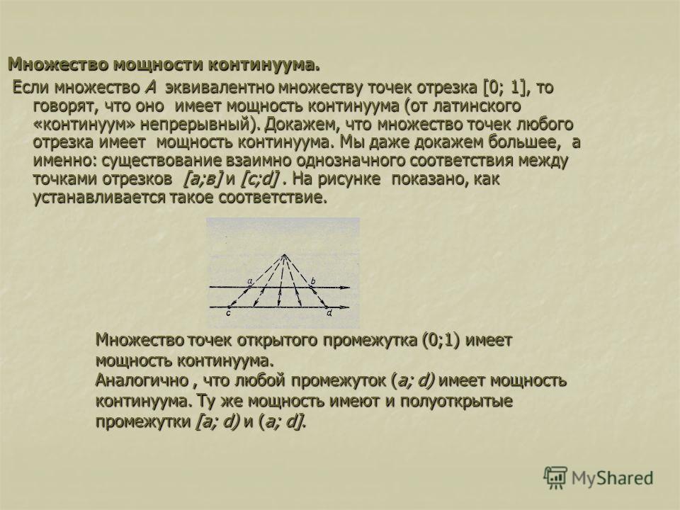 Множество мощности континуума. Если множество А эквивалентно множеству точек отрезка [0; 1], то говорят, что оно имеет мощность континуума (от латинского «континуум» непрерывный). Докажем, что множество точек любого отрезка имеет мощность континуума
