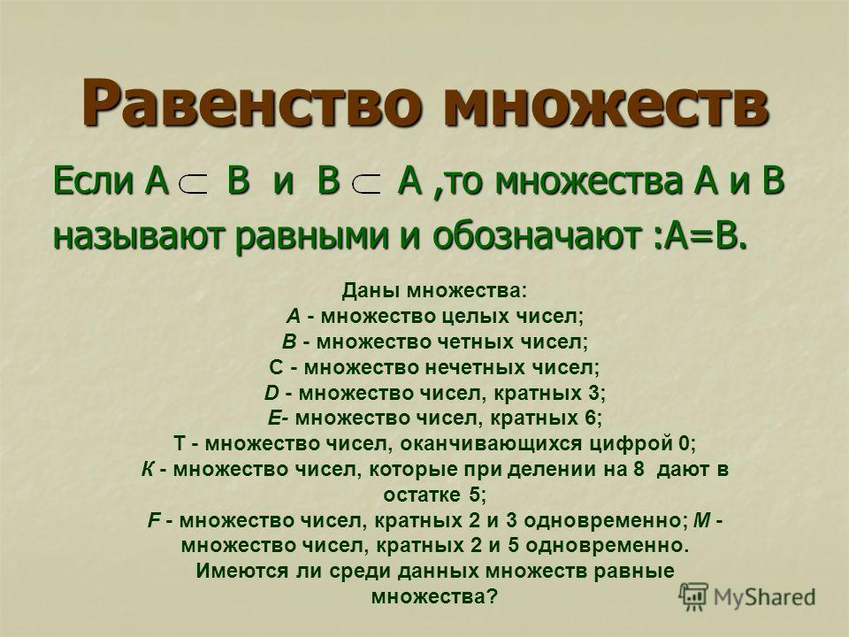 Равенство множеств Если А В и В А,то множества А и В называют равными и обозначают :А=В. Даны множества: А - множество целых чисел; В - множество четных чисел; С - множество нечетных чисел; D - множество чисел, кратных 3; Е- множество чисел, кратных