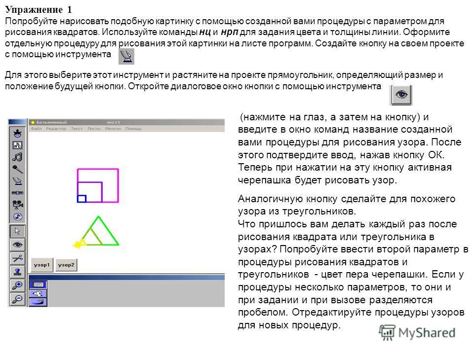 Упражнение 1 Попробуйте нарисовать подобную картинку с помощью созданной вами процедуры с параметром для рисования квадратов. Используйте команды нц и нрп для задания цвета и толщины линии. Оформите отдельную процедуру для рисования этой картинки на