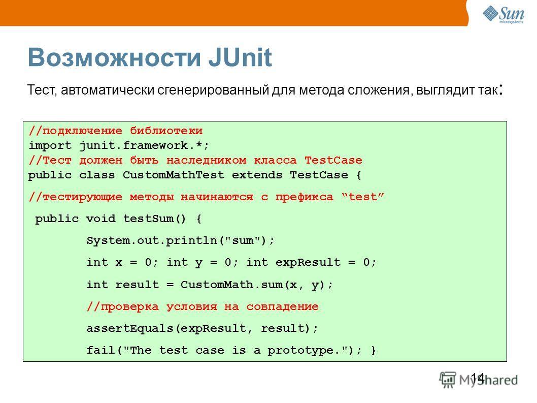 14 Возможности JUnit //подключение библиотеки import junit.framework.*; //Тест должен быть наследником класса TestCase public class CustomMathTest extends TestCase { //тестирующие методы начинаются с префикса test public void testSum() { System.out.p