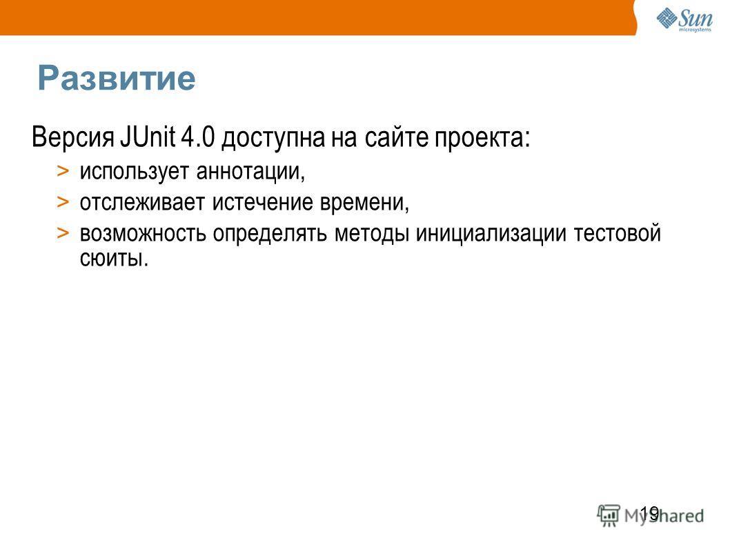19 Развитие Версия JUnit 4.0 доступна на сайте проекта: > использует аннотации, > отслеживает истечение времени, > возможность определять методы инициализации тестовой сюиты.