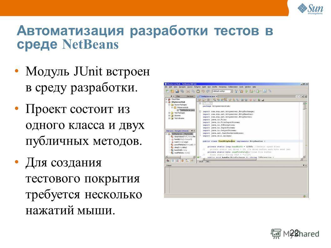 22 Автоматизация разработки тестов в среде NetBeans Модуль JUnit встроен в среду разработки. Проект состоит из одного класса и двух публичных методов. Для создания тестового покрытия требуется несколько нажатий мыши.