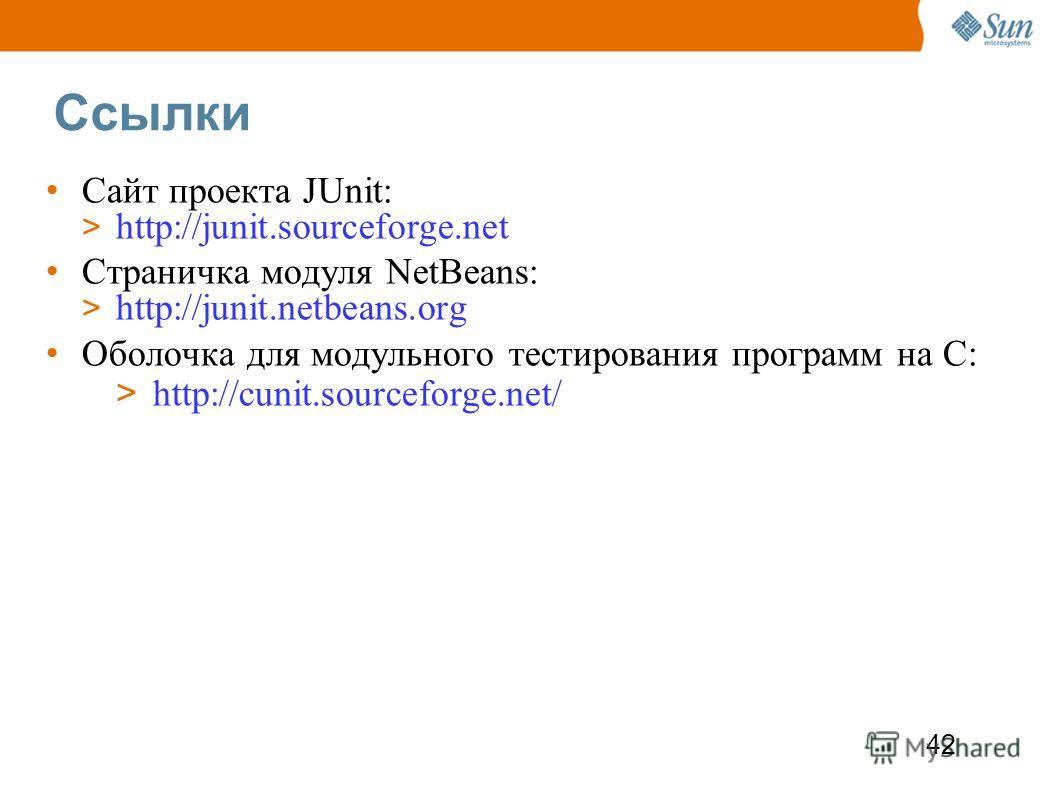 42 Ссылки Сайт проекта JUnit: > http://junit.sourceforge.net Страничка модуля NetBeans: > http://junit.netbeans.org Оболочка для модульного тестирования программ на С: > http://cunit.sourceforge.net/