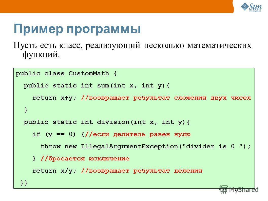 9 Пример программы Пусть есть класс, реализующий несколько математических функций. public class CustomMath { public static int sum(int x, int y){ return x+y; //возвращает результат сложения двух чисел } public static int division(int x, int y){ if (y