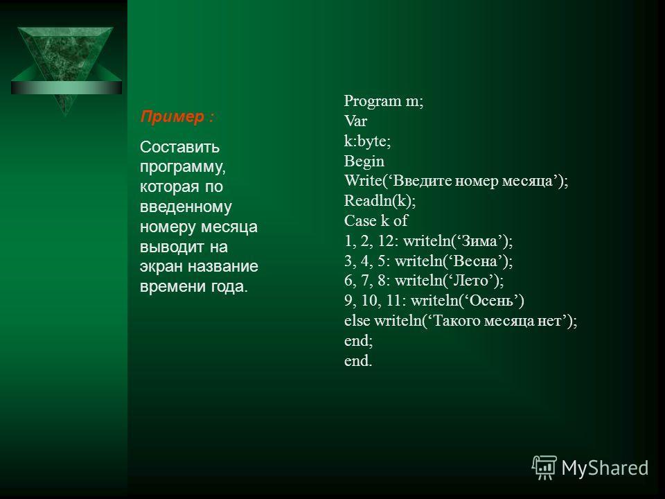 Пример : Составить программу, которая по введенному номеру месяца выводит на экран название времени года. Program m; Var k:byte; Begin Write(Введите номер месяца); Readln(k); Case k of 1, 2, 12: writeln(Зима); 3, 4, 5: writeln(Весна); 6, 7, 8: writel