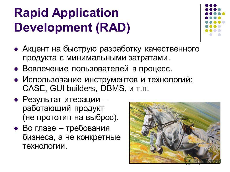 Rapid Application Development (RAD) Акцент на быструю разработку качественного продукта с минимальными затратами. Вовлечение пользователей в процесс. Использование инструментов и технологий: CASE, GUI builders, DBMS, и т.п. Результат итерации – работ
