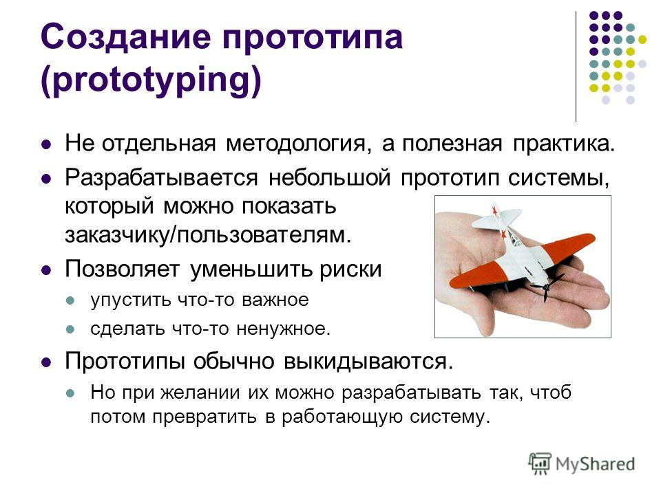 Создание прототипа (prototyping) Не отдельная методология, а полезная практика. Разрабатывается небольшой прототип системы, который можно показать заказчику/пользователям. Позволяет уменьшить риски упустить что-то важное сделать что-то ненужное. Прот