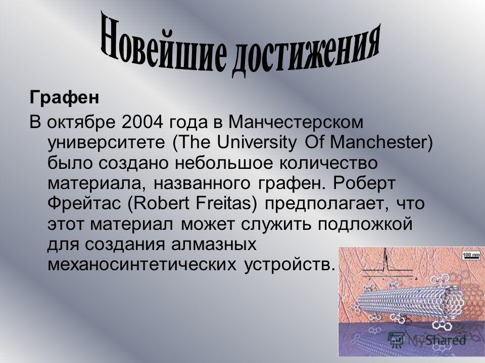 Графен В октябре 2004 года в Манчестерском университете (The University Of Manchester) было создано небольшое количество материала, названного графен. Роберт Фрейтас (Robert Freitas) предполагает, что этот материал может служить подложкой для создани