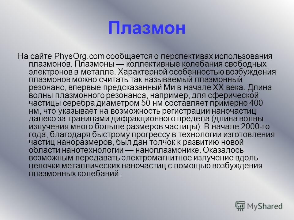 Плазмон На сайте PhysOrg.com сообщается о перспективах использования плазмонов. Плазмоны коллективные колебания свободных электронов в металле. Характерной особенностью возбуждения плазмонов можно считать так называемый плазмонный резонанс, впервые п