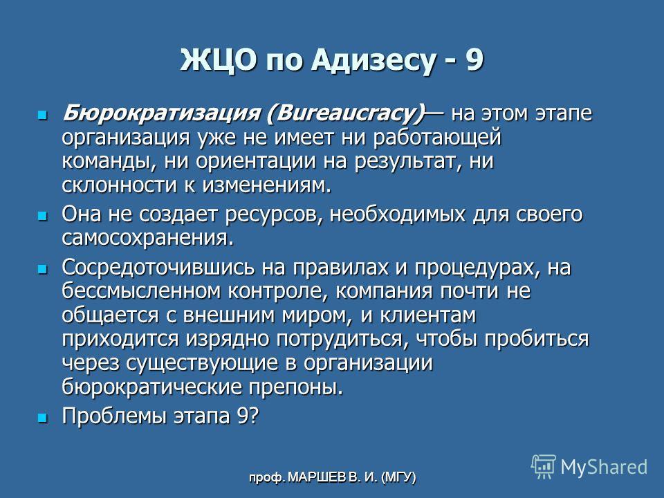 проф. МАРШЕВ В. И. (МГУ) ЖЦО по Адизесу - 9 Бюрократизация (Bureaucracy) на этом этапе организация уже не имеет ни работающей команды, ни ориентации на результат, ни склонности к изменениям. Бюрократизация (Bureaucracy) на этом этапе организация уже