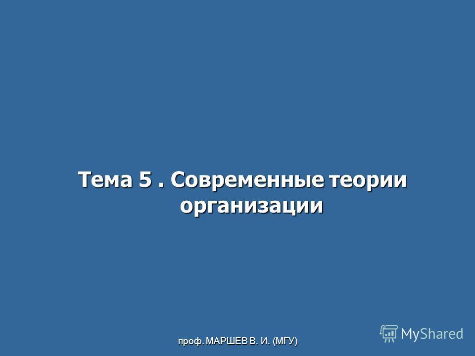 проф. МАРШЕВ В. И. (МГУ) Тема 5. Современные теории организации