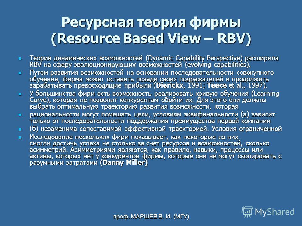 проф. МАРШЕВ В. И. (МГУ) Ресурсная теория фирмы (Resource Based View – RBV) Теория динамических возможностей (Dynamic Capability Perspective) расширила RBV на сферу эволюционирующих возможностей (evolving capabilities). Теория динамических возможност