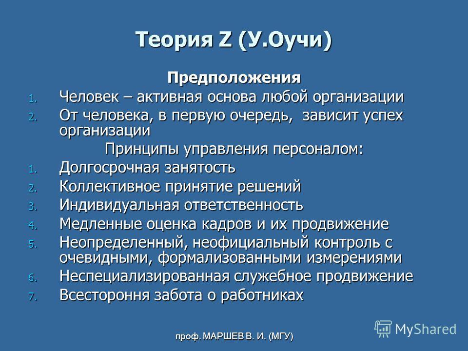 проф. МАРШЕВ В. И. (МГУ) Теория Z (У.Оучи) Предположения 1. Человек – активная основа любой организации 2. От человека, в первую очередь, зависит успех организации Принципы управления персоналом: 1. Долгосрочная занятость 2. Коллективное принятие реш