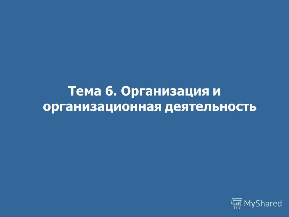 Тема 6. Организация и организационная деятельность