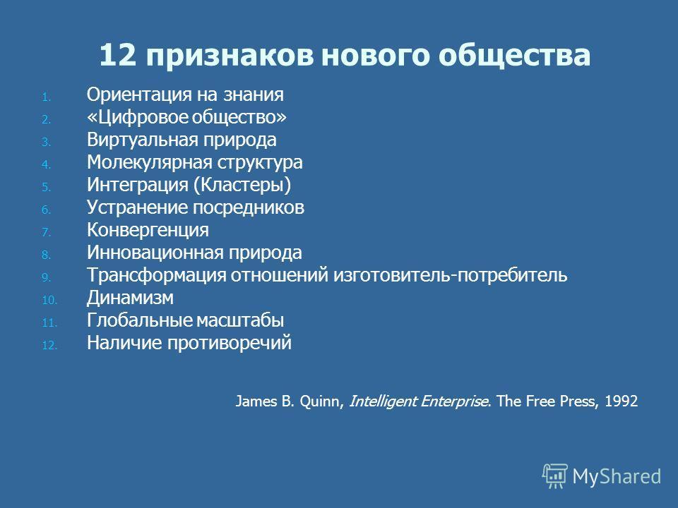 12 признаков нового общества 1. 1. Ориентация на знания 2. 2. «Цифровое общество» 3. 3. Виртуальная природа 4. 4. Молекулярная структура 5. 5. Интеграция (Кластеры) 6. 6. Устранение посредников 7. 7. Конвергенция 8. 8. Инновационная природа 9. 9. Тра