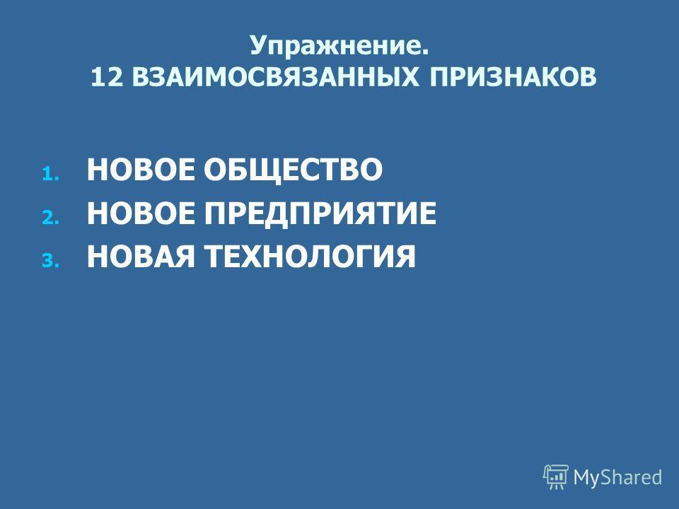 Упражнение. 12 ВЗАИМОСВЯЗАННЫХ ПРИЗНАКОВ 1. 1. НОВОЕ ОБЩЕСТВО 2. 2. НОВОЕ ПРЕДПРИЯТИЕ 3. 3. НОВАЯ ТЕХНОЛОГИЯ