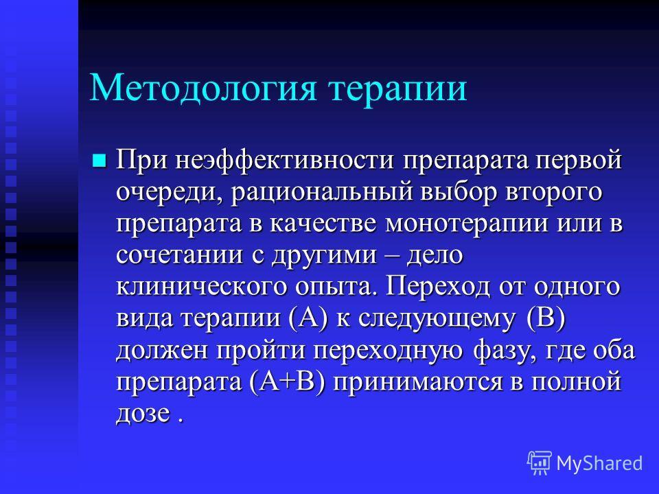 Методология терапии При неэффективности препарата первой очереди, рациональный выбор второго препарата в качестве монотерапии или в сочетании с другими – дело клинического опыта. Переход от одного вида терапии (А) к следующему (В) должен пройти перех