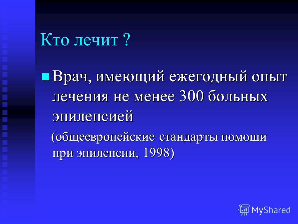 Кто лечит ? Врач, имеющий ежегодный опыт лечения не менее 300 больных эпилепсией Врач, имеющий ежегодный опыт лечения не менее 300 больных эпилепсией (общеевропейские стандарты помощи при эпилепсии, 1998) (общеевропейские стандарты помощи при эпилепс