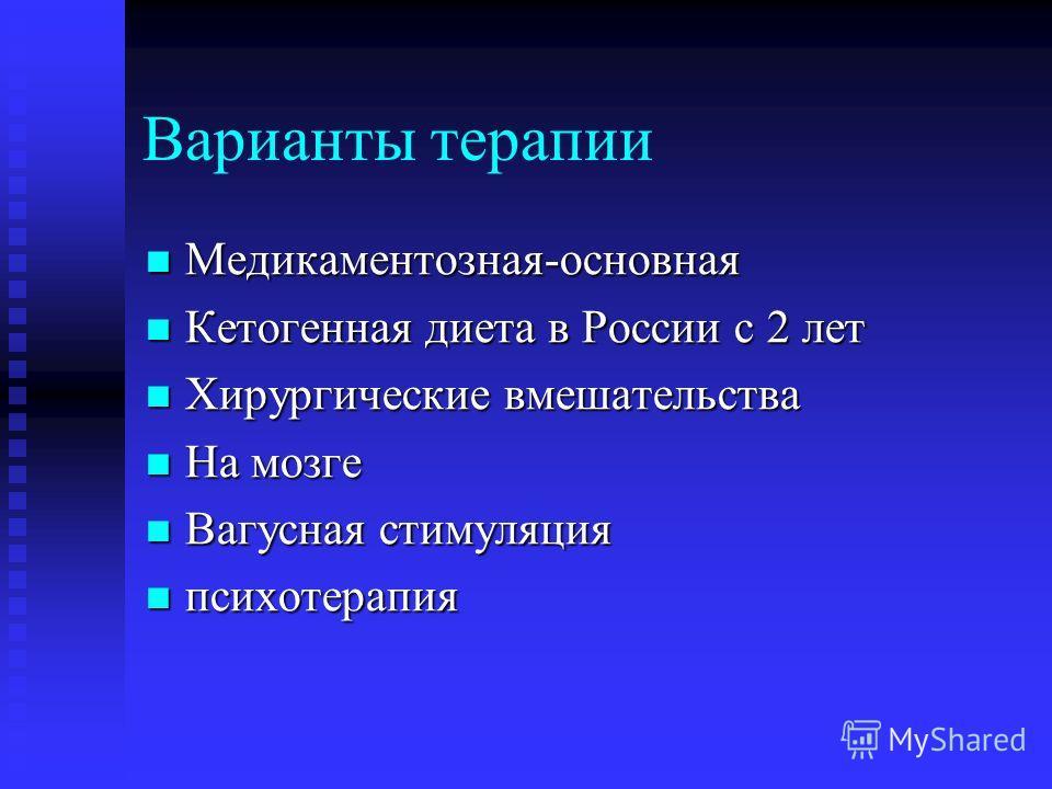 Варианты терапии Медикаментозная-основная Медикаментозная-основная Кетогенная диета в России с 2 лет Кетогенная диета в России с 2 лет Хирургические вмешательства Хирургические вмешательства На мозге На мозге Вагусная стимуляция Вагусная стимуляция п
