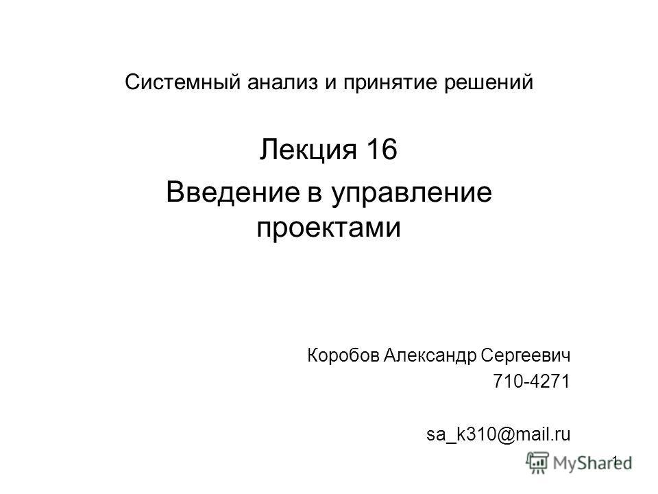 1 Системный анализ и принятие решений Лекция 16 Введение в управление проектами Коробов Александр Сергеевич 710-4271 sa_k310@mail.ru