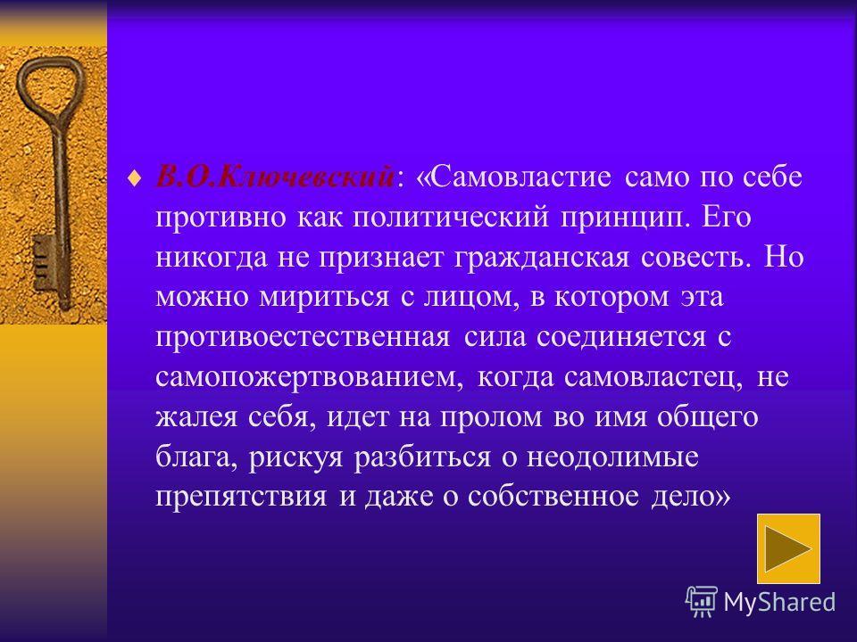 В.О.Ключевский: «Самовластие само по себе противно как политический принцип. Его никогда не признает гражданская совесть. Но можно мириться с лицом, в котором эта противоестественная сила соединяется с самопожертвованием, когда самовластец, не жалея