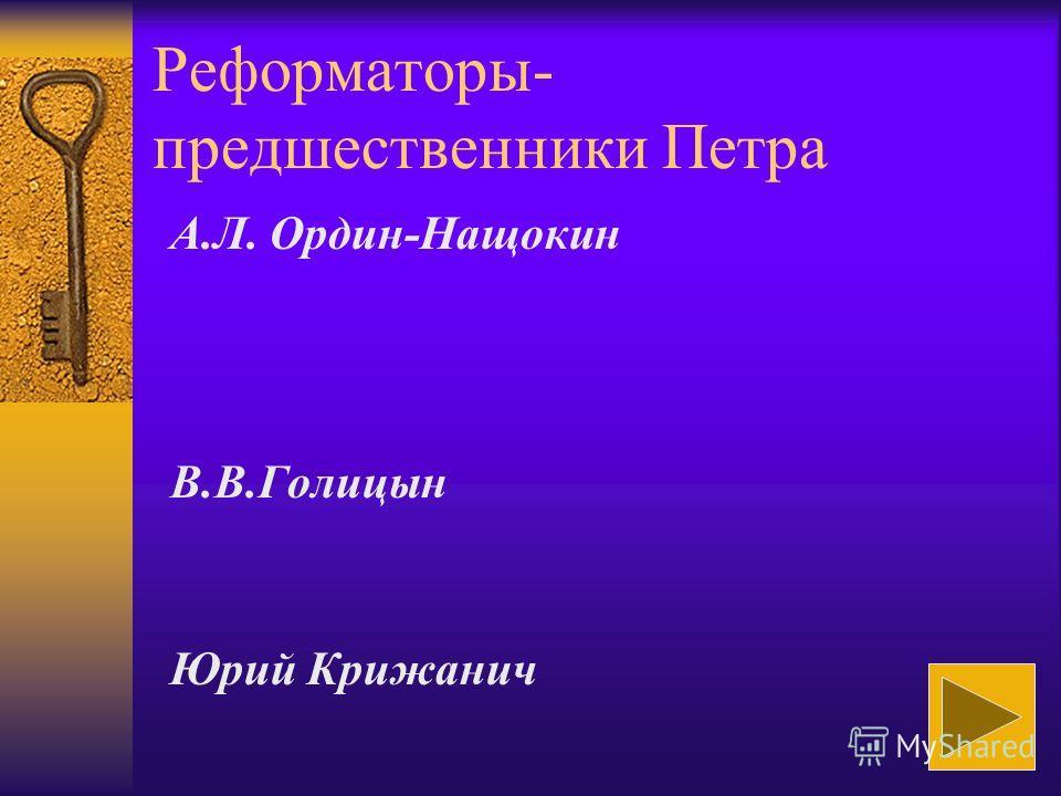 Реформаторы- предшественники Петра А.Л. Ордин-Нащокин В.В.Голицын Юрий Крижанич
