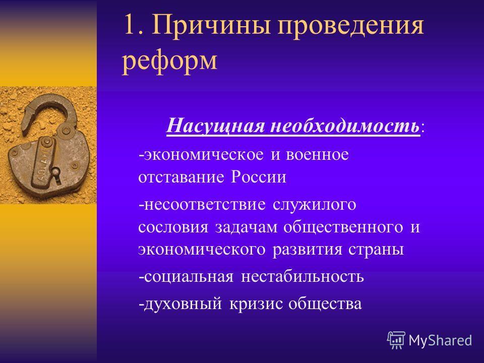 1. Причины проведения реформ Насущная необходимость : -экономическое и военное отставание России -несоответствие служилого сословия задачам общественного и экономического развития страны -социальная нестабильность -духовный кризис общества