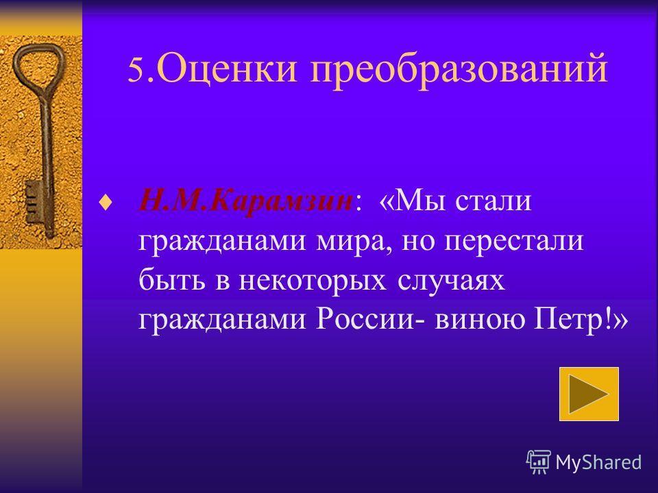 5.Оценки преобразований Н.М.Карамзин: «Мы стали гражданами мира, но перестали быть в некоторых случаях гражданами России- виною Петр!»