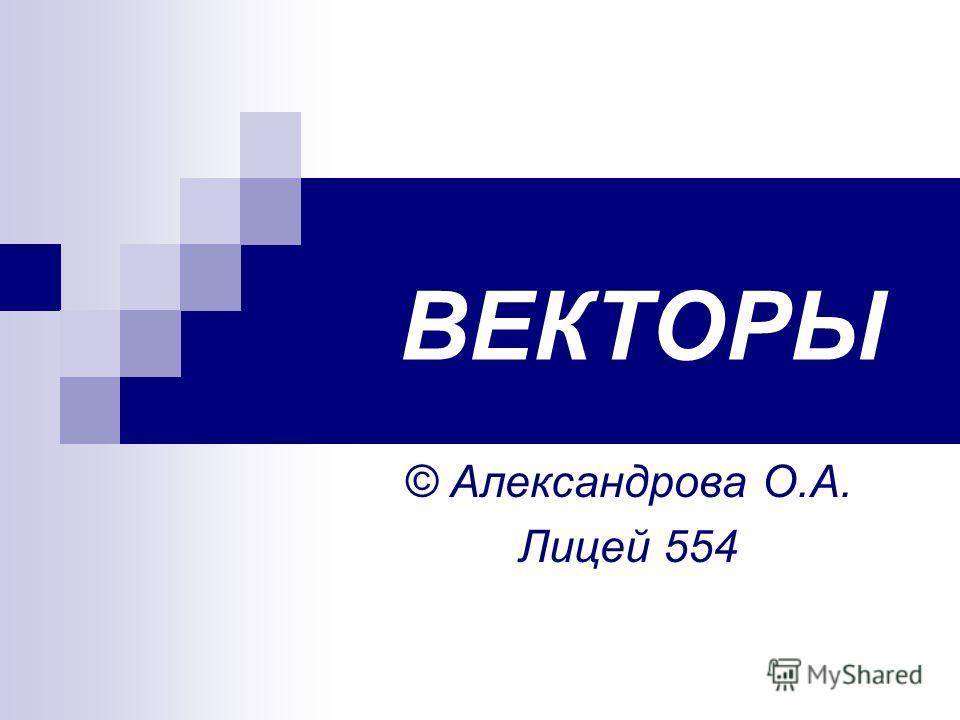 © Александрова О.А. Лицей 554 ВЕКТОРЫ