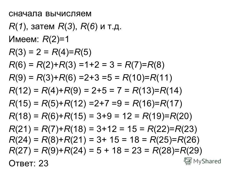 сначала вычисляем R(1), затем R(3), R(6) и т.д. Имеем: R(2)=1 R(3) = 2 = R(4)=R(5) R(6) = R(2)+R(3) =1+2 = 3 = R(7)=R(8) R(9) = R(3)+R(6) =2+3 =5 = R(10)=R(11) R(12) = R(4)+R(9) = 2+5 = 7 = R(13)=R(14) R(15) = R(5)+R(12) =2+7 =9 = R(16)=R(17) R(18) =