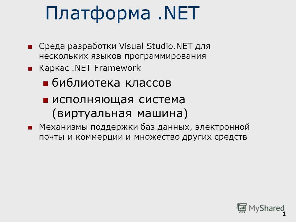 1 Платформа.NET Среда разработки Visual Studio.NET для нескольких языков программирования Каркас.NET Framework библиотека классов исполняющая система (виртуальная машина) Механизмы поддержки баз данных, электронной почты и коммерции и множество други