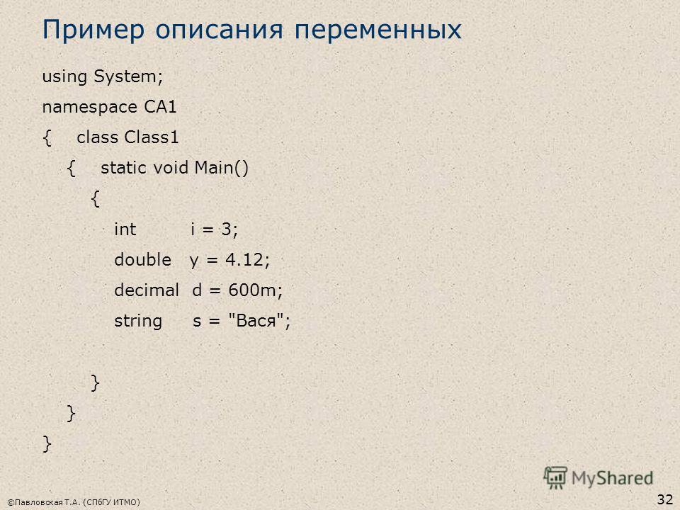 ©Павловская Т.А. (СПбГУ ИТМО) 32 Пример описания переменных using System; namespace CA1 { class Class1 { static void Main() { int i = 3; double y = 4.12; decimal d = 600m; string s = Вася; }